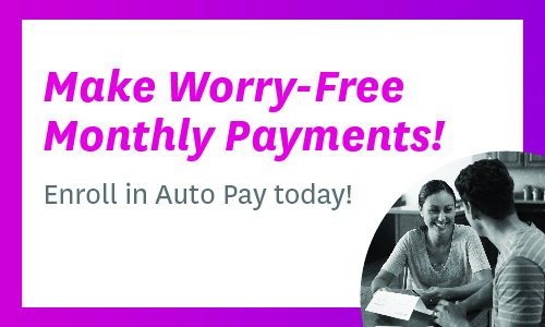 Make worry-free monthly payments! Enroll in Auto Pay today!
